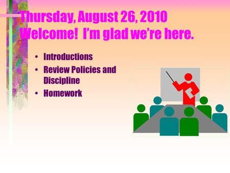 Thursday, August 26, 2010 Welcome! I'm glad we're here. Introductions Review Policies and Discipline Homework.