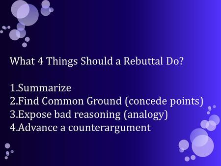 What 4 Things Should a Rebuttal Do? 1.Summarize 2.Find Common Ground (concede points) 3.Expose bad reasoning (analogy) 4.Advance a counterargument.