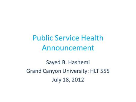 Public Service Health Announcement Sayed B. Hashemi Grand Canyon University: HLT 555 July 18, 2012.
