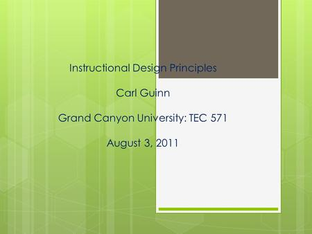 Instructional Design Principles Carl Guinn Grand Canyon University: TEC 571 August 3, 2011.