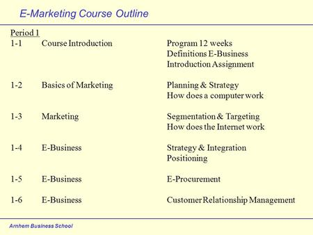 Arnhem Business School E-Marketing Course Outline Period 1 1-1Course IntroductionProgram 12 weeks Definitions E-Business Introduction Assignment 1-2Basics.