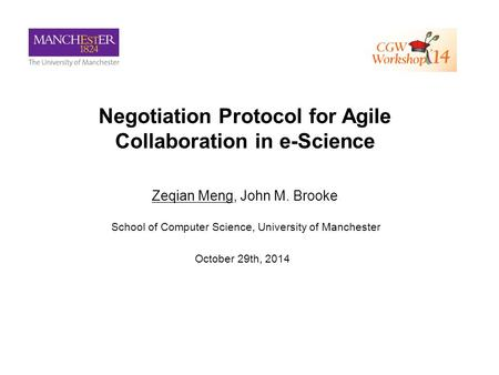 Negotiation Protocol for Agile Collaboration in e-Science Zeqian Meng, John M. Brooke School of Computer Science, University of Manchester October 29th,