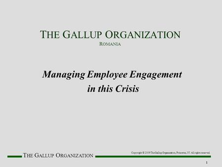 T HE G ALLUP O RGANIZATION 1 Managing Employee Engagement in this Crisis Copyright © 2009 The Gallup Organization, Princeton, NJ. All rights reserved.
