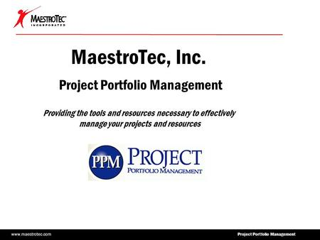 Www.maestrotec.com Project Portfolio Management MaestroTec, Inc. Project Portfolio Management Providing the tools and resources necessary to effectively.
