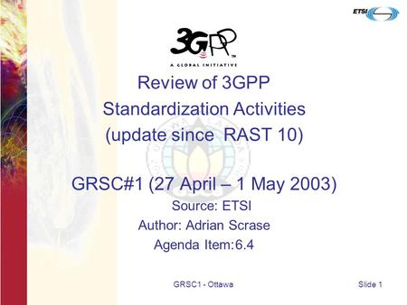 GRSC1 - OttawaSlide 1 Review of 3GPP Standardization Activities (update since RAST 10) GRSC#1 (27 April – 1 May 2003) Source: ETSI Author: Adrian Scrase.