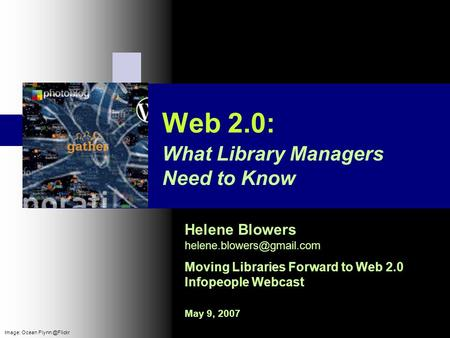 Web 2.0: Helene Blowers Moving Libraries Forward to Web 2.0 Infopeople Webcast May 9, 2007 What Library Managers Need to Know.