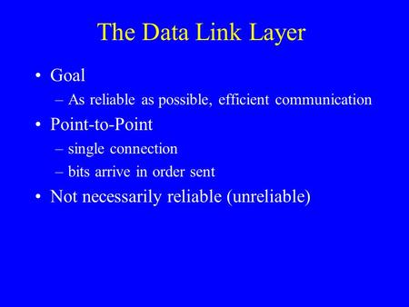 The Data Link Layer Goal –As reliable as possible, efficient communication Point-to-Point –single connection –bits arrive in order sent Not necessarily.