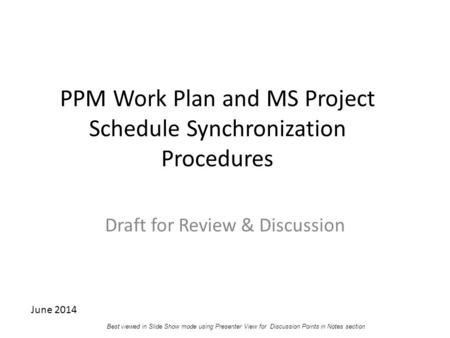 PPM Work Plan and MS Project Schedule Synchronization Procedures Draft for Review & Discussion June 2014 Best viewed in Slide Show mode using Presenter.