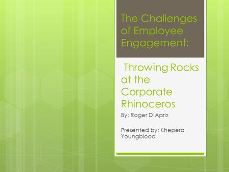 The Challenges of Employee Engagement: Throwing Rocks at the Corporate Rhinoceros By: Roger D'Aprix Presented by: Khepera Youngblood.