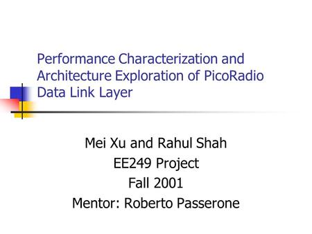 Performance Characterization and Architecture Exploration of PicoRadio Data Link Layer Mei Xu and Rahul Shah EE249 Project Fall 2001 Mentor: Roberto Passerone.