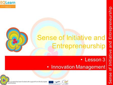 Sense of Initiative and Entrepreneurship This project has been funded with support from the European Commission. Sense of Initiative and Entrepreneurship.