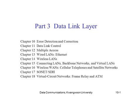 Data Communications, Kwangwoon University10-1 Part 3 Data Link Layer Chapter 10 Error Detection and Correction Chapter 11 Data Link Control Chapter 12.