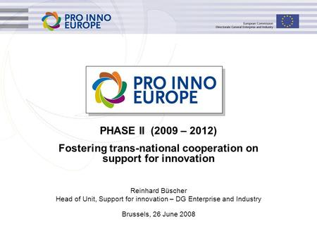 Reinhard Büscher Head of Unit, Support for innovation – DG Enterprise and Industry Brussels, 26 June 2008 PHASE II (2009 – 2012) Fostering trans-national.
