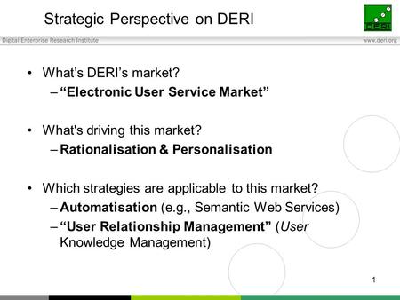"1 Strategic Perspective on DERI What's DERI's market? –""Electronic User Service Market"" What's driving this market? –Rationalisation & Personalisation."
