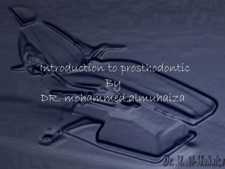 Introduction to prosthodontic By DR. mohammed almuhaiza.