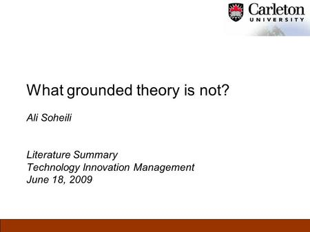 What grounded theory is not? Ali Soheili Literature Summary Technology Innovation Management June 18, 2009.