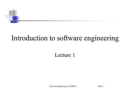 Software Engineering, COMP201 Slide 1 Introduction to software engineering Lecture 1.