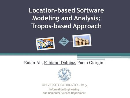 Raian Ali, Fabiano Dalpiaz, Paolo Giorgini Location-based Software Modeling and Analysis: Tropos-based Approach.