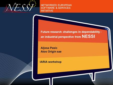 NETWORKED EUROPEAN SOFTWARE & SERVICES INITIATIVE Future research challenges in dependability - an industrial perspective from NESSI Aljosa Pasic Atos.