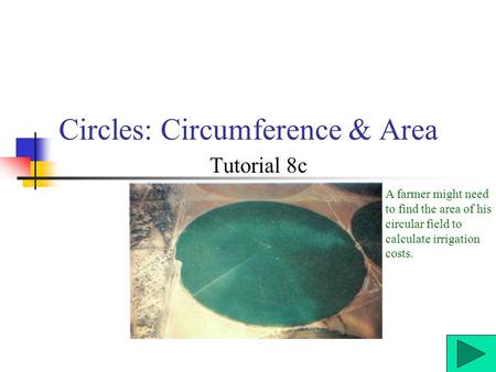 Circles: Circumference & Area Tutorial 8c A farmer might need to find the area of his circular field to calculate irrigation costs.