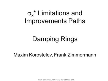 "Frank Zimmermann, CLIC ""Away Day"" 28 March 2006  x * Limitations and Improvements Paths Damping Rings Maxim Korostelev, Frank Zimmermann."