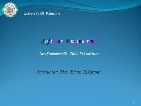 1 Software Engineering Ian Sommerville- 2004 7th edition Instructor: Mrs. Eman ElAjrami University Of Palestine.