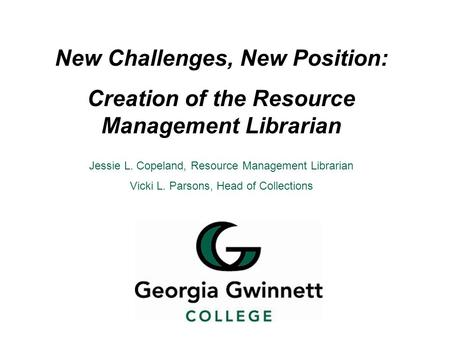 New Challenges, New Position: Creation of the Resource Management Librarian Jessie L. Copeland, Resource Management Librarian Vicki L. Parsons, Head of.