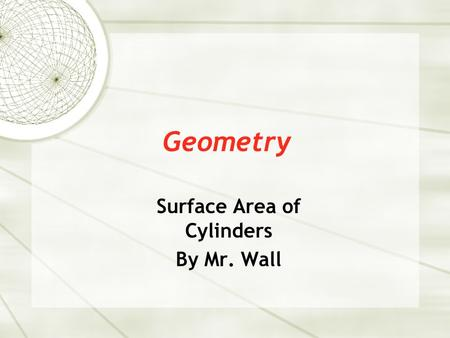 Geometry Surface Area of Cylinders By Mr. Wall. Surface Area  Cylinder – (circular prism) a prism with two parallel, equal circles on opposite sides.