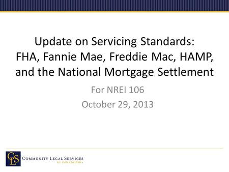 Update on Servicing Standards: FHA, Fannie Mae, Freddie Mac, HAMP, and the National Mortgage Settlement For NREI 106 October 29, 2013.