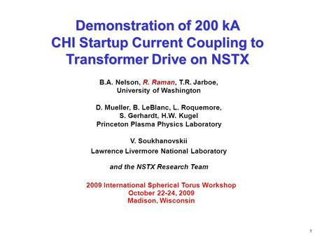 Demonstration of 200 kA CHI Startup Current Coupling to Transformer Drive on NSTX B.A. Nelson, R. Raman, T.R. Jarboe, University of Washington D. Mueller,