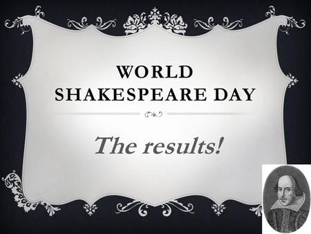 WORLD SHAKESPEARE DAY The results!. Well done to those who entered…  Mr McCallister  Mrs Hunnego  Mrs Hocquard  Mr Foston STAFF COMPETITION  Mr Bentley.