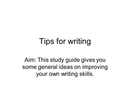 Tips for writing Aim: This study guide gives you some general ideas on improving your own writing skills.