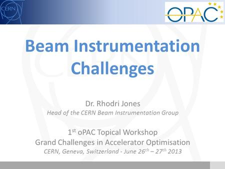 Beam Instrumentation Challenges Dr. Rhodri Jones Head of the CERN Beam Instrumentation Group 1 st oPAC Topical Workshop Grand Challenges in Accelerator.