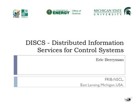 DISCS - Distributed Information Services for Control Systems Eric Berryman FRIB-NSCL, East Lansing, Michigan, USA.