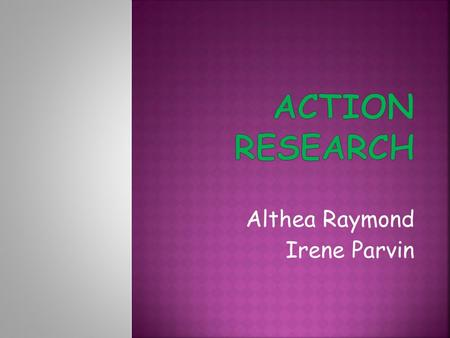 Althea Raymond Irene Parvin.  Classroom research investigates what happens inside the classroom when learners and teachers come together  Teacher research.