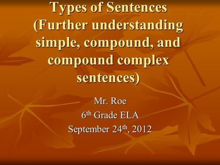 Types of Sentences (Further understanding simple, compound, and compound complex sentences) Mr. Roe 6 th Grade ELA September 24 th, 2012.