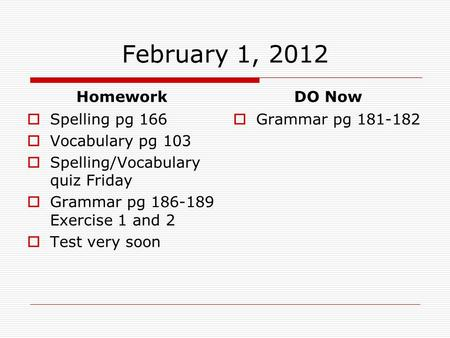 February 1, 2012 Homework  Spelling pg 166  Vocabulary pg 103  Spelling/Vocabulary quiz Friday  Grammar pg 186-189 Exercise 1 and 2  Test very soon.
