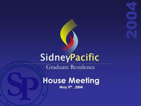 2004 House Meeting May 5 th, 2004 SidneyPacific Graduate Residence.