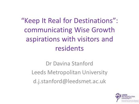 """Keep It Real for Destinations"": communicating Wise Growth aspirations with visitors and residents Dr Davina Stanford Leeds Metropolitan University"