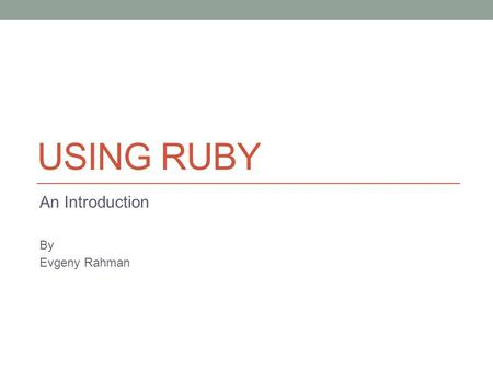 USING RUBY An Introduction By Evgeny Rahman. About Me Principal Engineer at FirstFuel Software 10+ years in Software Engineering 5 years working with.