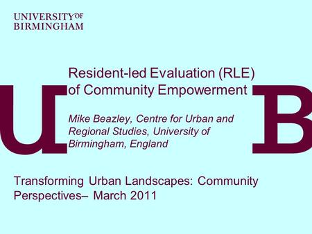 Resident-led Evaluation (RLE) of Community Empowerment Mike Beazley, Centre for Urban and Regional Studies, University of Birmingham, England Transforming.