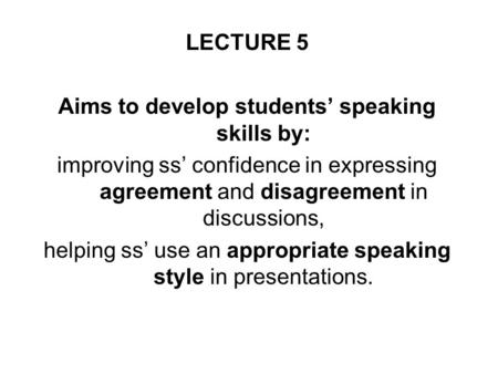 LECTURE 5 Aims to develop students' speaking skills by: improving ss' confidence in expressing agreement and disagreement in discussions, helping ss' use.