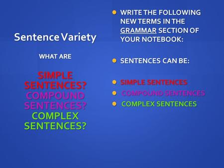 Sentence Variety WRITE THE FOLLOWING NEW TERMS IN THE GRAMMAR SECTION OF YOUR NOTEBOOK: WRITE THE FOLLOWING NEW TERMS IN THE GRAMMAR SECTION OF YOUR NOTEBOOK:
