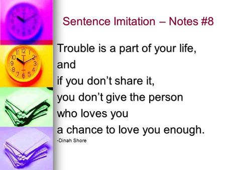 Sentence Imitation – Notes #8 Trouble is a part of your life, and if you don't share it, you don't give the person who loves you a chance to love you enough.