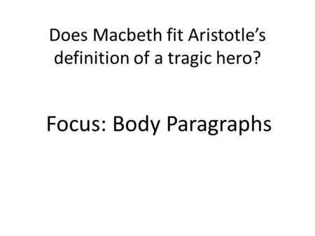 Does Macbeth fit Aristotle's definition of a tragic hero? Focus: Body Paragraphs.