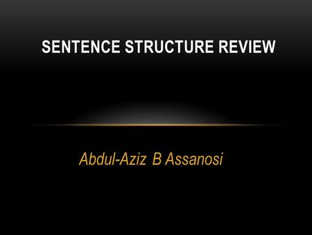 Abdul-Aziz B Assanosi SENTENCE STRUCTURE REVIEW. THERE ARE THREE TYPES OF SENTENCES Simple Compound Complex.