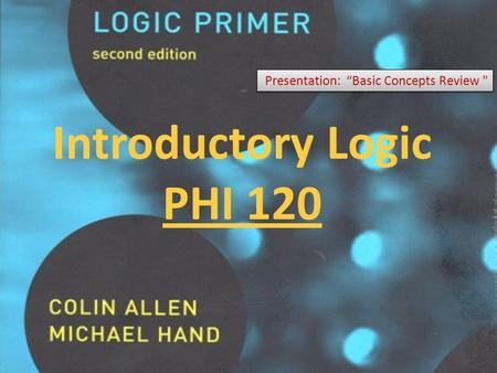 "Introductory Logic PHI 120 Presentation: ""Basic Concepts Review"