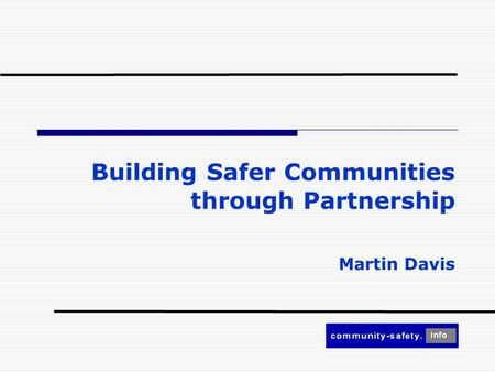 Building Safer Communities through Partnership Martin Davis.