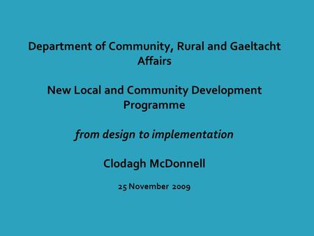 Department of Community, Rural and Gaeltacht Affairs New Local and Community Development Programme from design to implementation Clodagh McDonnell 25 November.