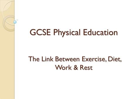 GCSE Physical Education The Link Between Exercise, Diet, Work & Rest.